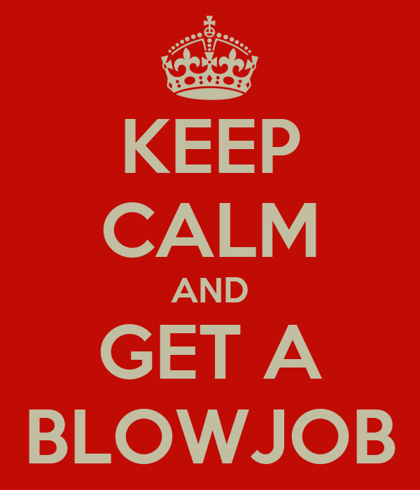 KEEP CALM AND GET A BLOWJOB