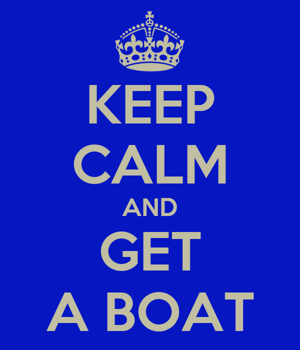 KEEP CALM AND GET A BOAT