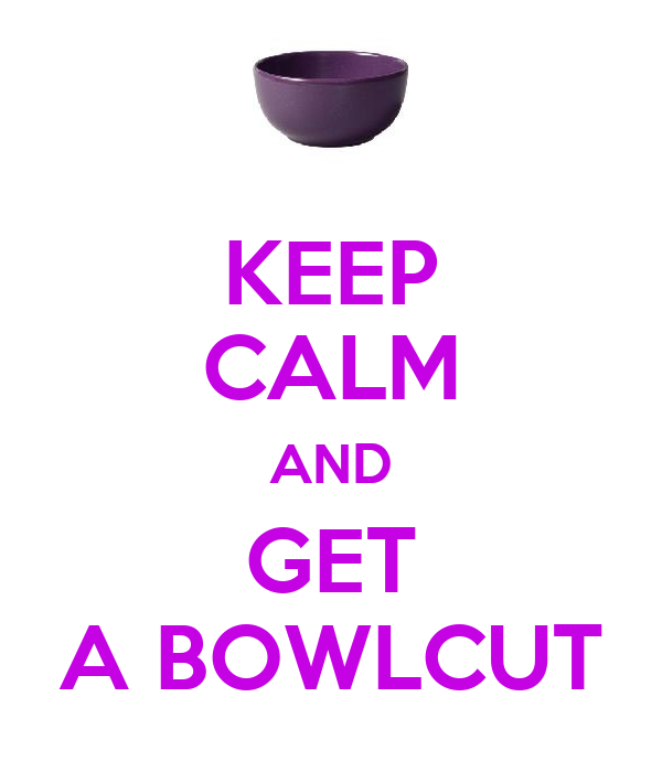 KEEP CALM AND GET A BOWLCUT