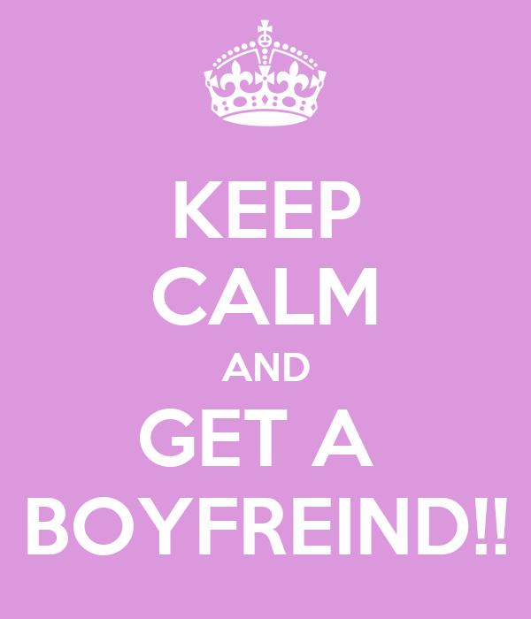 KEEP CALM AND GET A  BOYFREIND!!