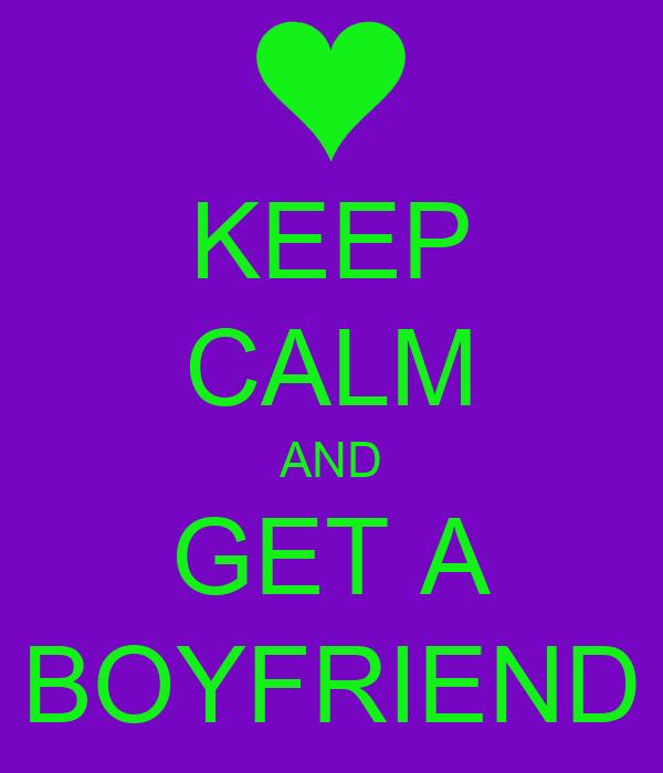 KEEP CALM AND GET A BOYFRIEND