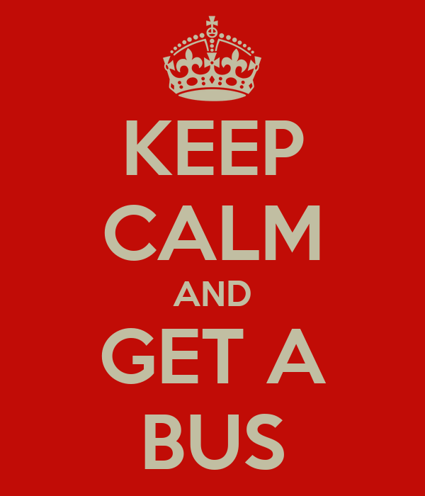 KEEP CALM AND GET A BUS