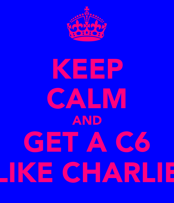 KEEP CALM AND GET A C6 LIKE CHARLIE