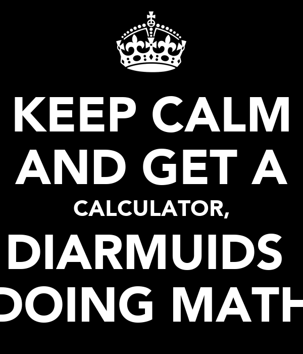 KEEP CALM AND GET A CALCULATOR, DIARMUIDS  DOING MATH