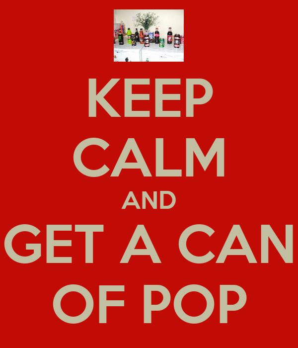 KEEP CALM AND GET A CAN OF POP