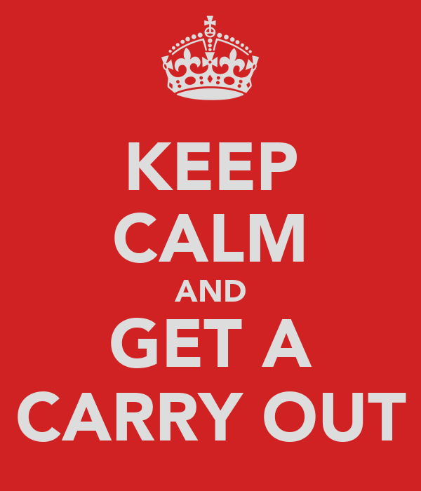 KEEP CALM AND GET A CARRY OUT