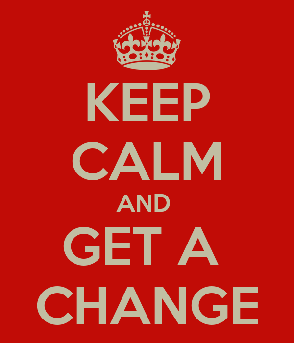 KEEP CALM AND  GET A  CHANGE