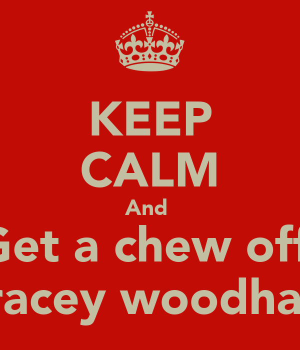 KEEP CALM And  Get a chew off  Tracey woodham