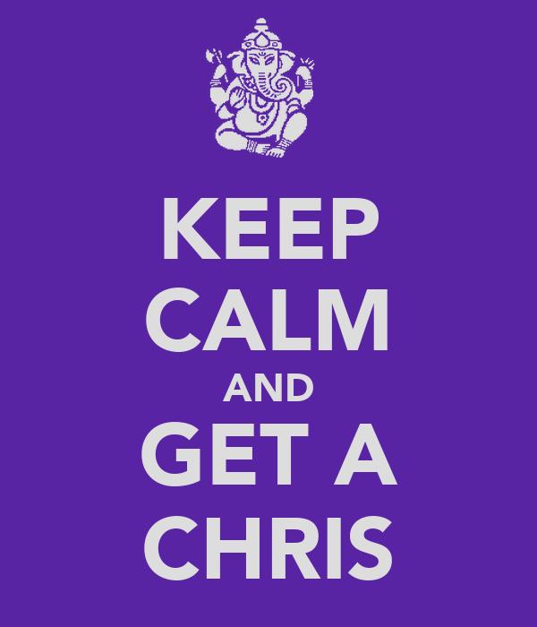KEEP CALM AND GET A CHRIS