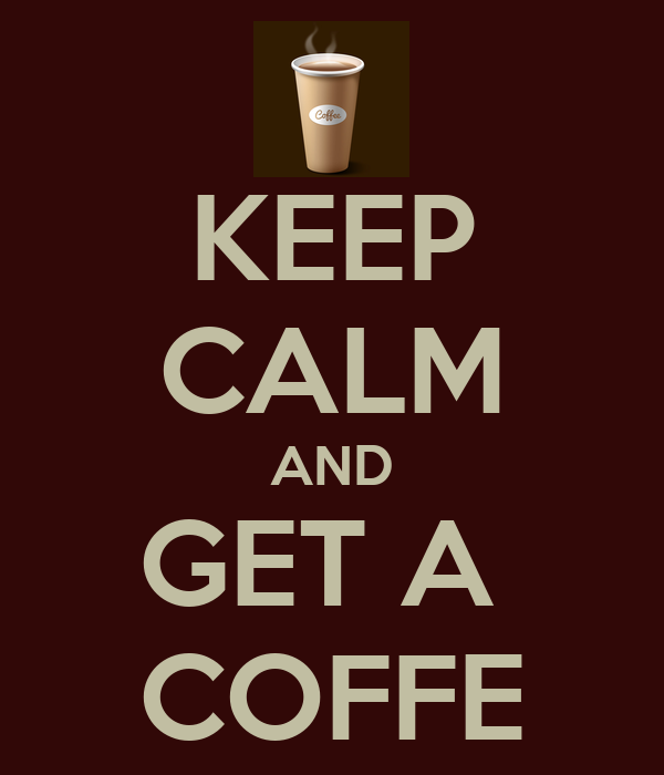 KEEP CALM AND GET A  COFFE