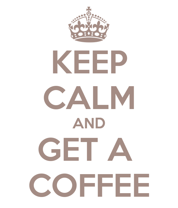 KEEP CALM AND GET A  COFFEE