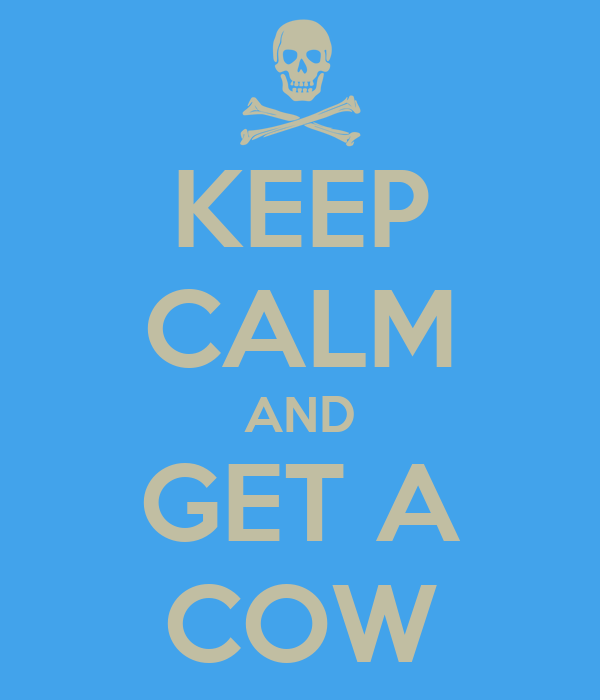 KEEP CALM AND GET A COW