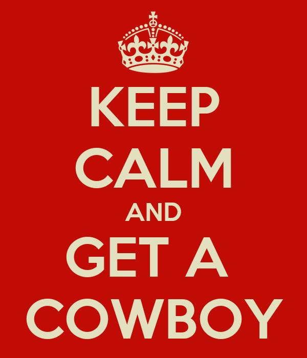 KEEP CALM AND GET A  COWBOY