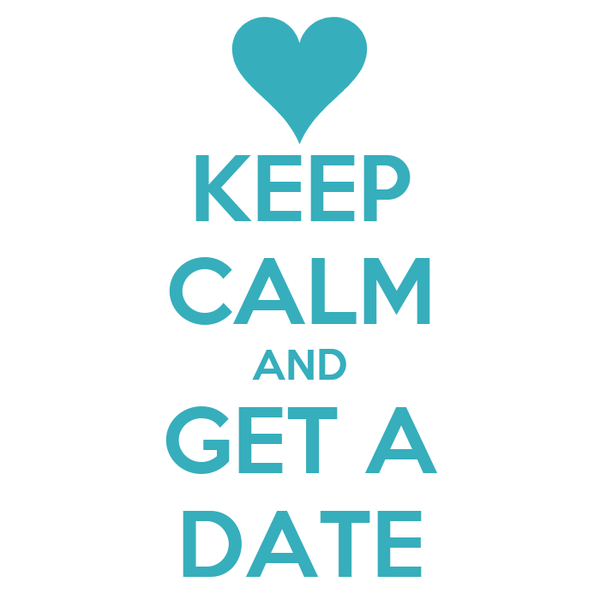 KEEP CALM AND GET A DATE