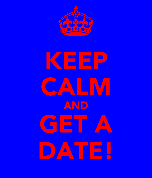 KEEP CALM AND GET A DATE!