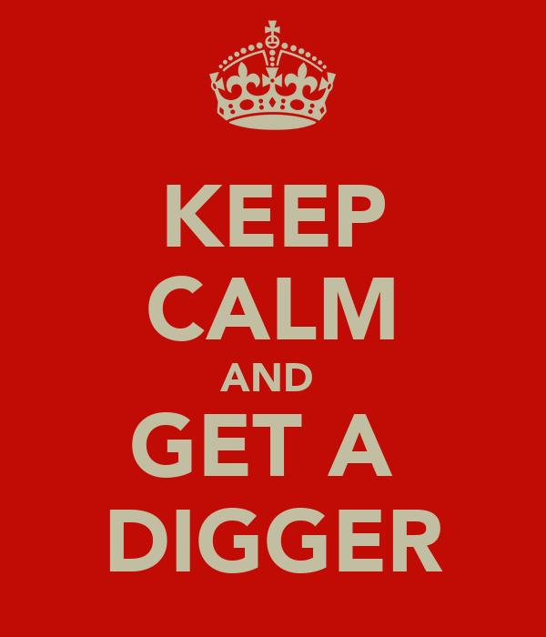 KEEP CALM AND  GET A  DIGGER