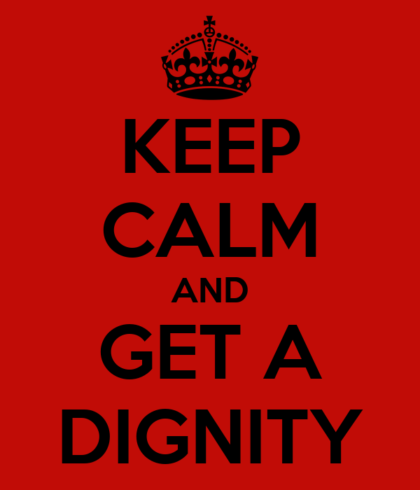 KEEP CALM AND GET A DIGNITY