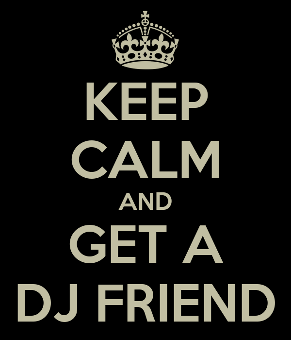 KEEP CALM AND GET A DJ FRIEND