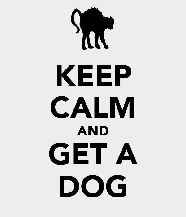 KEEP CALM AND GET A DOG