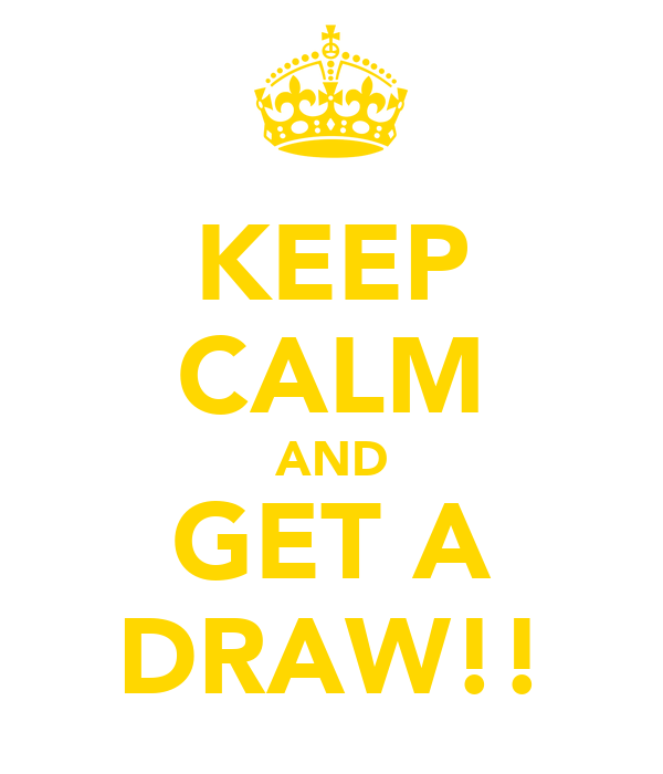 KEEP CALM AND GET A DRAW!!