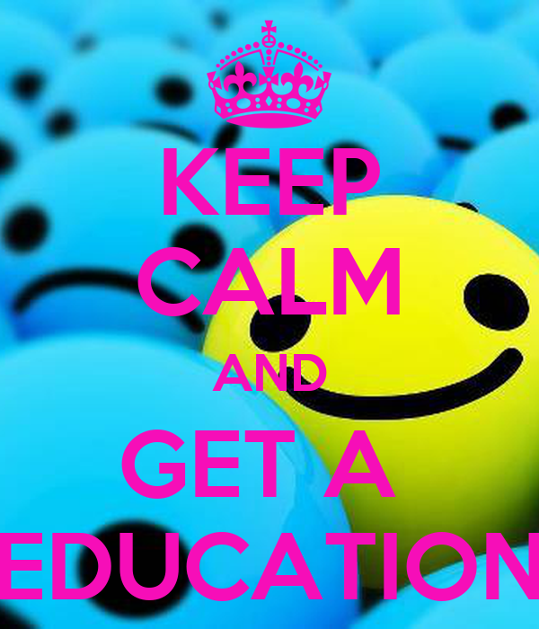 KEEP CALM AND GET A  EDUCATION