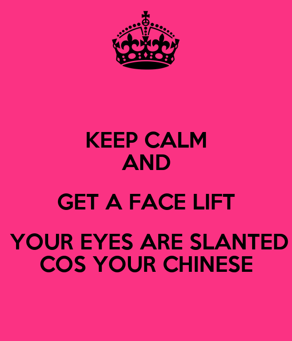 KEEP CALM AND GET A FACE LIFT  YOUR EYES ARE SLANTED COS YOUR CHINESE