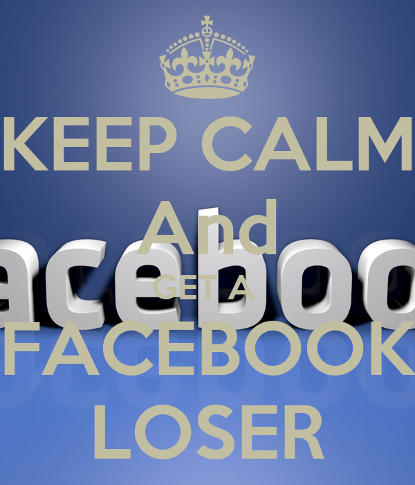 Facebook Is For Losers: KEEP CALM And GET A FACEBOOK LOSER Poster