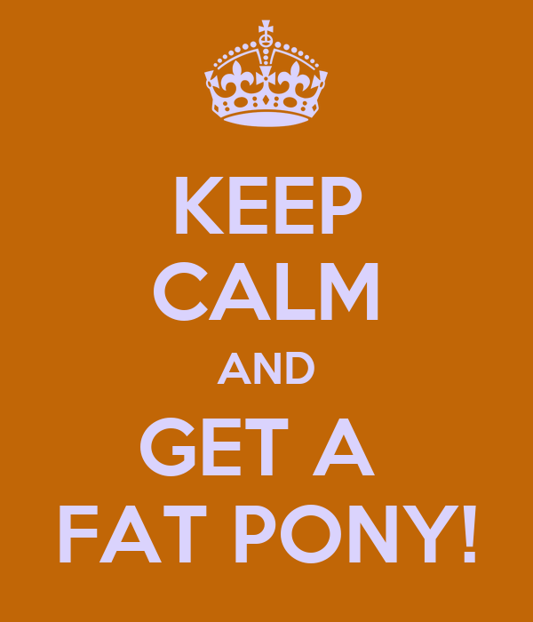 KEEP CALM AND GET A  FAT PONY!