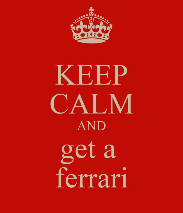 KEEP CALM AND get a  ferrari