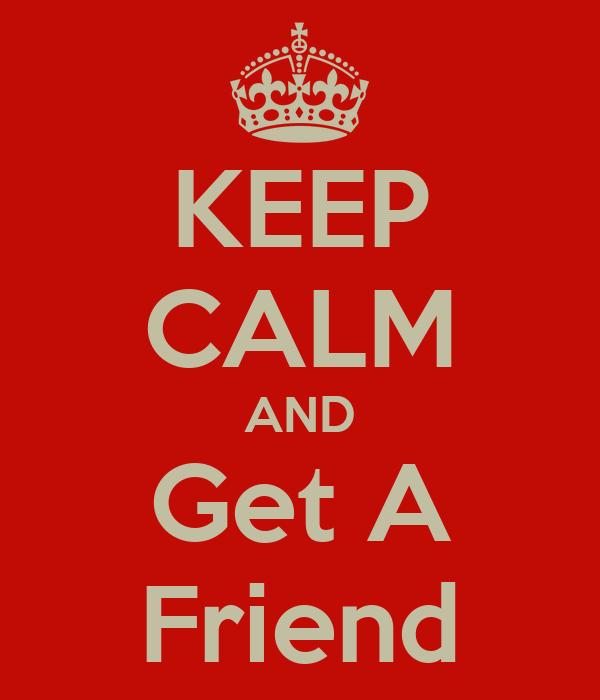KEEP CALM AND Get A Friend