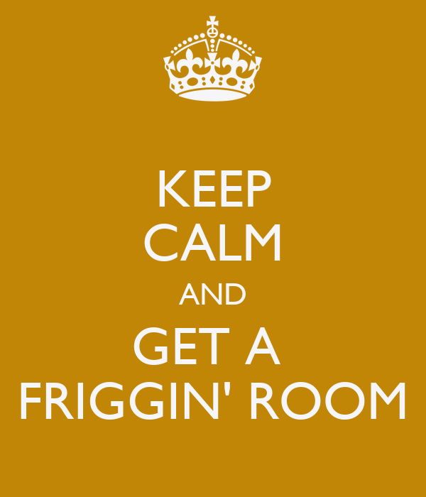 KEEP CALM AND GET A  FRIGGIN' ROOM