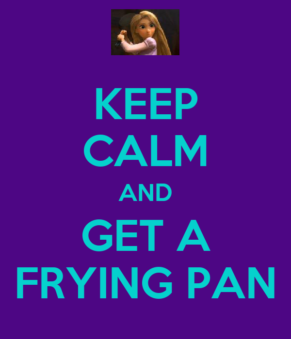 KEEP CALM AND GET A FRYING PAN