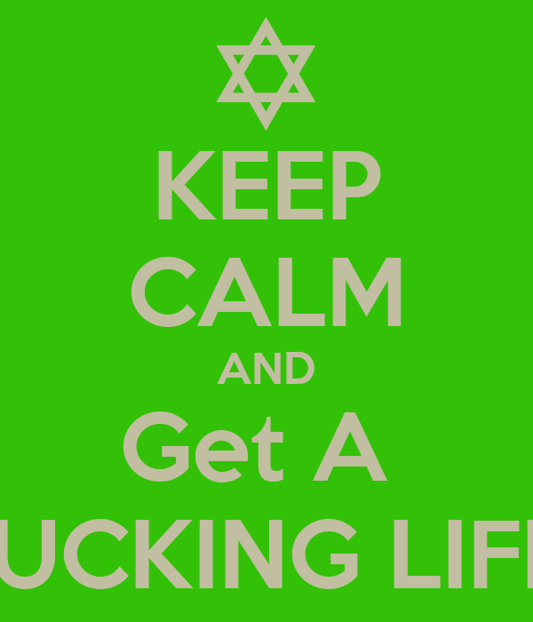 KEEP CALM AND Get A  FUCKING LIFE!