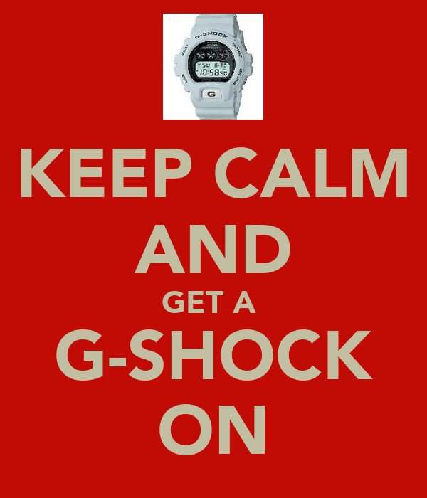 KEEP CALM AND GET A  G-SHOCK ON