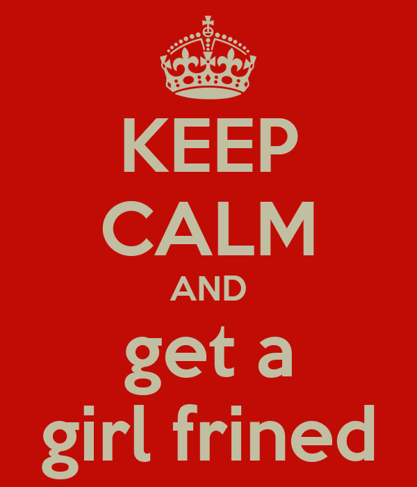 KEEP CALM AND get a girl frined