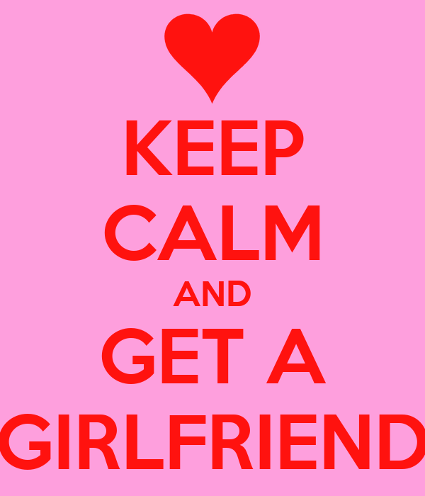 KEEP CALM AND GET A GIRLFRIEND