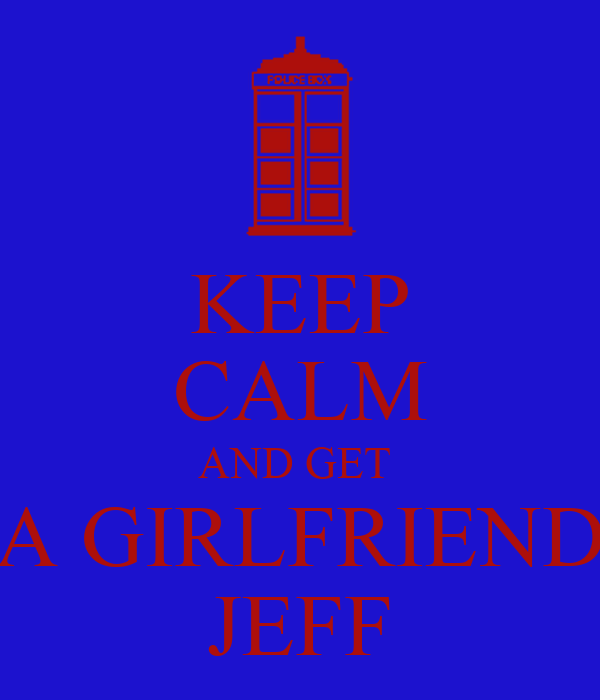 KEEP CALM AND GET  A GIRLFRIEND JEFF