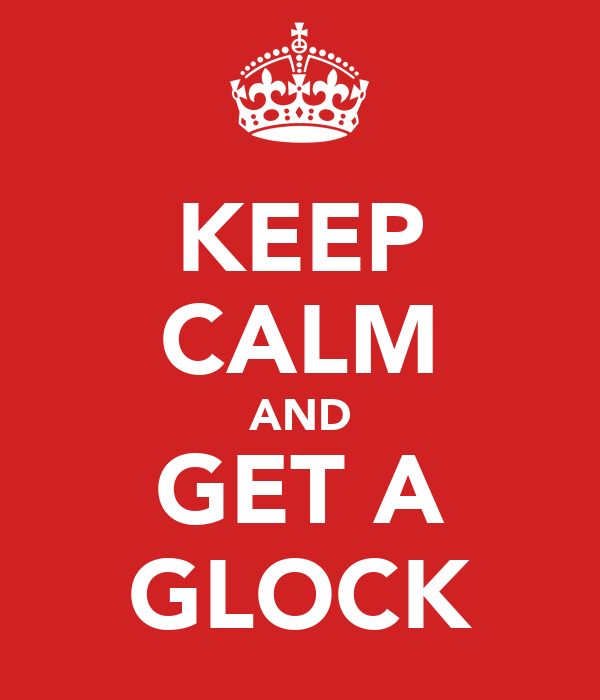 KEEP CALM AND GET A GLOCK