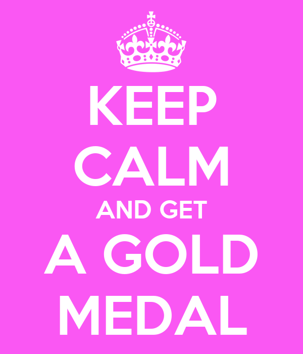 KEEP CALM AND GET A GOLD MEDAL