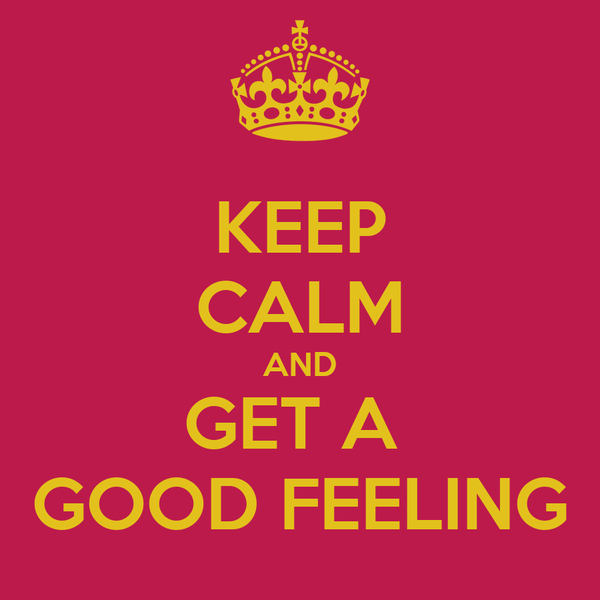 KEEP CALM AND GET A  GOOD FEELING
