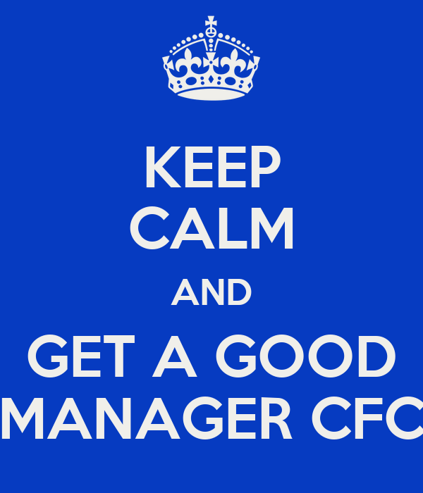 KEEP CALM AND GET A GOOD MANAGER CFC