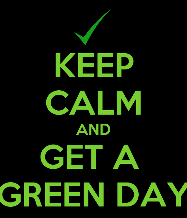 KEEP CALM AND GET A  GREEN DAY