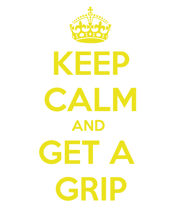 KEEP CALM AND  GET A  GRIP