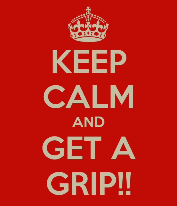 KEEP CALM AND GET A GRIP!!