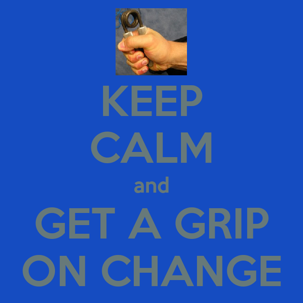 KEEP CALM and GET A GRIP ON CHANGE
