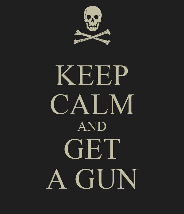 KEEP CALM AND GET A GUN