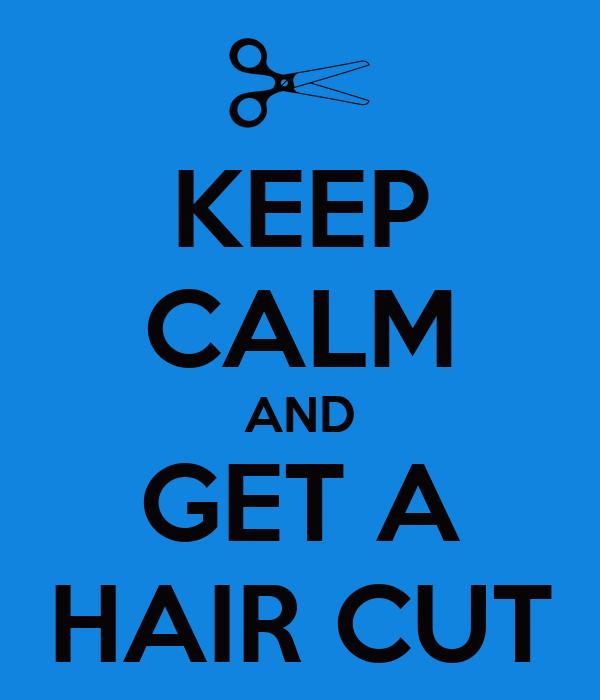 KEEP CALM AND GET A HAIR CUT