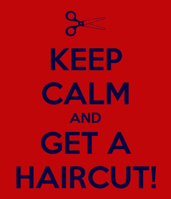 KEEP CALM AND GET A HAIRCUT!