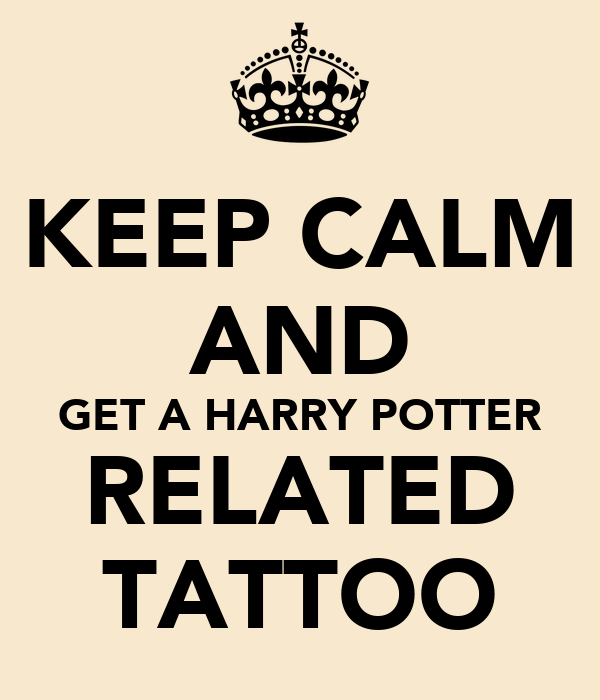 KEEP CALM AND GET A HARRY POTTER RELATED TATTOO