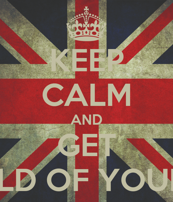 KEEP CALM AND GET A-HOLD OF YOURSELF